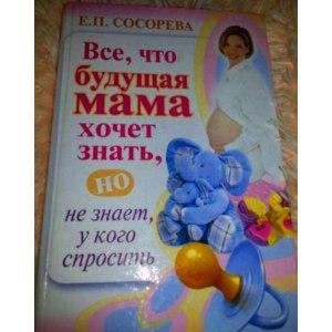 Все, что будущая мама хочет знать, но не знает, у кого спросить. Сосорева Е. П. фото