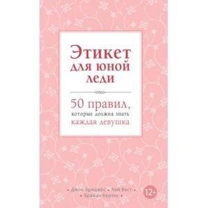 """""""Этикет для юной леди. 50 правил, которые должна знать каждая девушка"""" Кертис Брайан, Бриджес Джон, Вест Кей фото"""