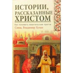Истории, рассказанные Христом. Как понимать евангельские притчи. Священник Владимир Хулап фото